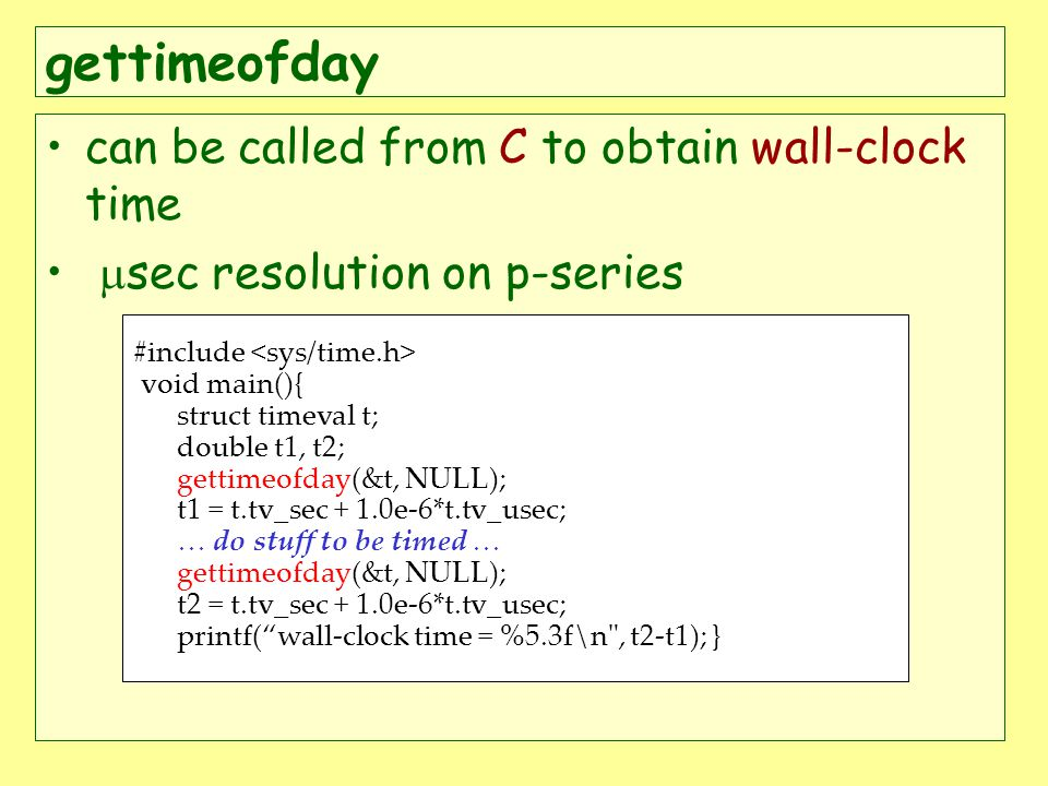 gettimeofday can be called from C to obtain wall-clock time sec resolution on p-series #include void main(){ struct timeval t; double t1, t2; gettimeofday(&t, NULL); t1 = t.tv_sec + 1.0e-6*t.tv_usec; … do stuff to be timed … gettimeofday(&t, NULL); t2 = t.tv_sec + 1.0e-6*t.tv_usec; printf(wall-clock time = %5.3f\n , t2-t1); }