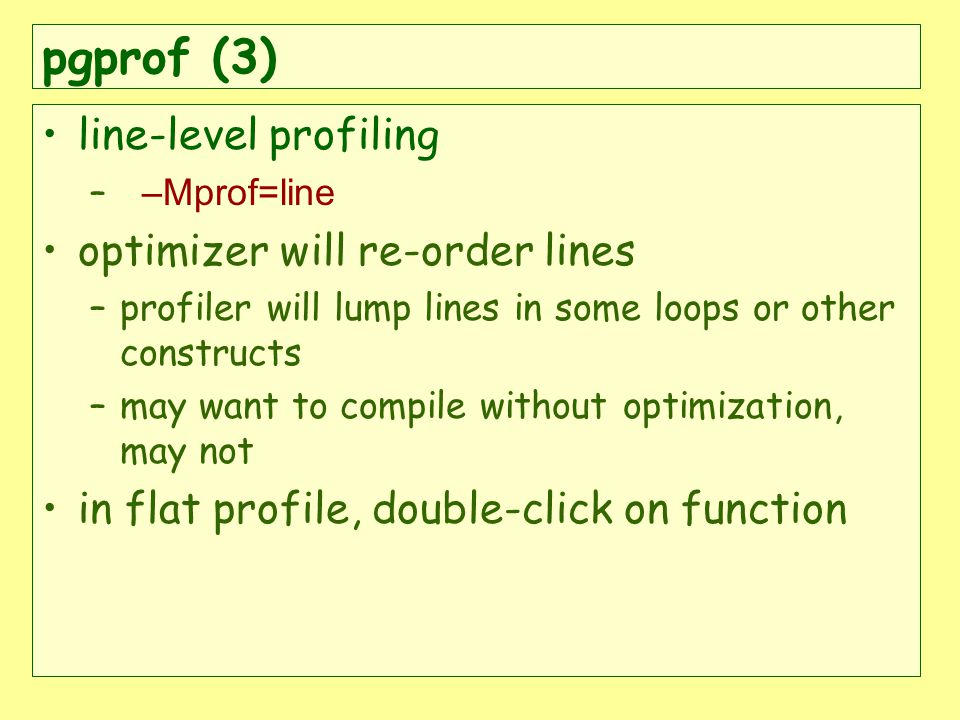 pgprof (3) line-level profiling – –Mprof=line optimizer will re-order lines –profiler will lump lines in some loops or other constructs –may want to compile without optimization, may not in flat profile, double-click on function