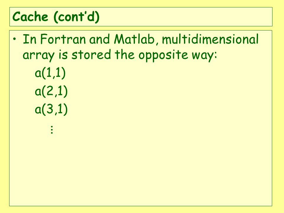 Cache (contd) In Fortran and Matlab, multidimensional array is stored the opposite way: a(1,1) a(2,1) a(3,1) …