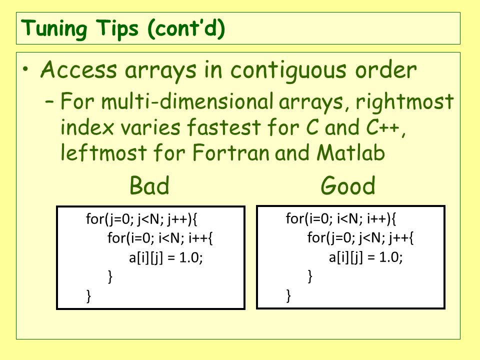 Tuning Tips (contd) Access arrays in contiguous order –For multi-dimensional arrays, rightmost index varies fastest for C and C++, leftmost for Fortran and Matlab Bad Good for(i=0; i<N; i++){ for(j=0; j<N; j++{ a[i][j] = 1.0; } for(j=0; j<N; j++){ for(i=0; i<N; i++{ a[i][j] = 1.0; }