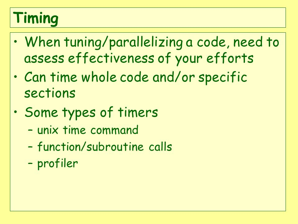 When tuning/parallelizing a code, need to assess effectiveness of your efforts Can time whole code and/or specific sections Some types of timers –unix time command –function/subroutine calls –profiler