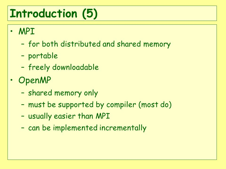 Introduction (5) MPI –for both distributed and shared memory –portable –freely downloadable OpenMP –shared memory only –must be supported by compiler (most do) –usually easier than MPI –can be implemented incrementally