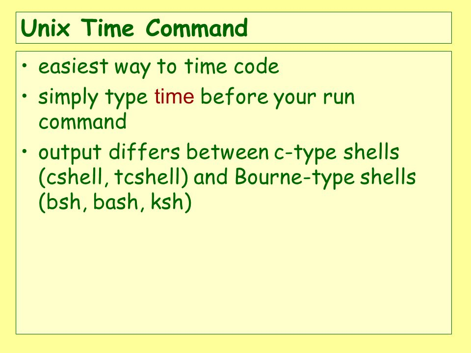 Unix Time Command easiest way to time code simply type time before your run command output differs between c-type shells (cshell, tcshell) and Bourne-type shells (bsh, bash, ksh)