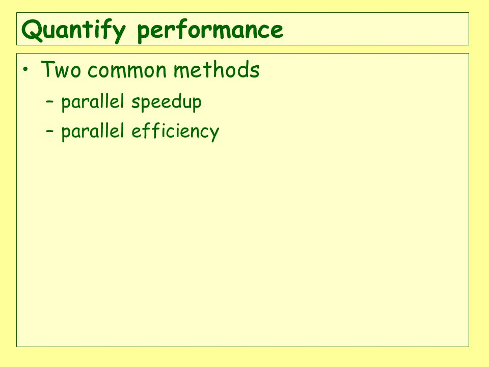 Quantify performance Two common methods –parallel speedup –parallel efficiency
