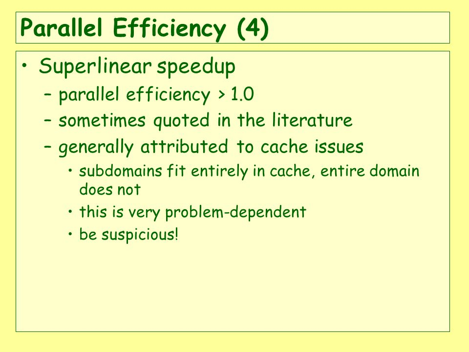 Parallel Efficiency (4) Superlinear speedup –parallel efficiency > 1.0 –sometimes quoted in the literature –generally attributed to cache issues subdomains fit entirely in cache, entire domain does not this is very problem-dependent be suspicious!