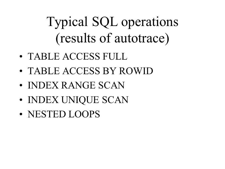 Typical SQL operations (results of autotrace) TABLE ACCESS FULL TABLE ACCESS BY ROWID INDEX RANGE SCAN INDEX UNIQUE SCAN NESTED LOOPS