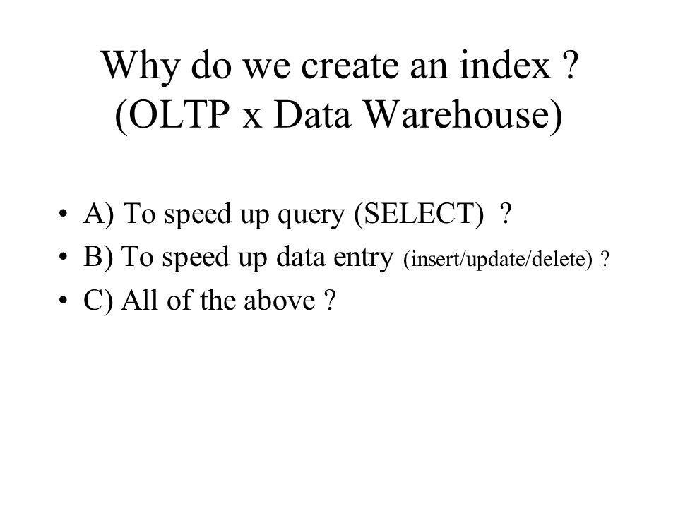 Why do we create an index . (OLTP x Data Warehouse) A) To speed up query (SELECT) .