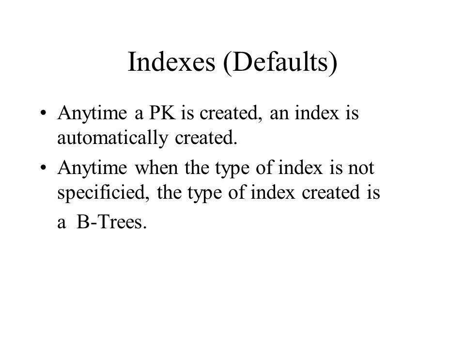 Indexes (Defaults) Anytime a PK is created, an index is automatically created.