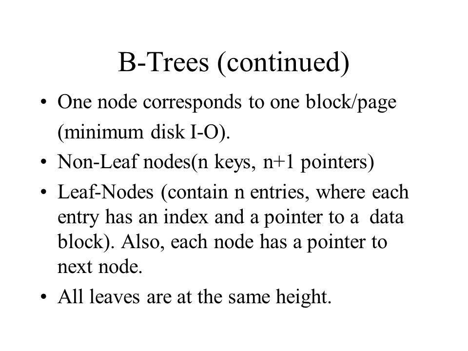 B-Trees (continued) One node corresponds to one block/page (minimum disk I-O).