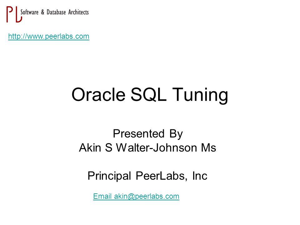 Oracle SQL Tuning Presented By Akin S Walter-Johnson Ms Principal PeerLabs, Inc http://www.peerlabs.com Email akin@peerlabs.com