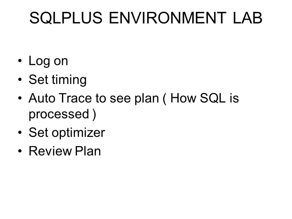 SQLPLUS ENVIRONMENT LAB Log on Set timing Auto Trace to see plan ( How SQL is processed ) Set optimizer Review Plan