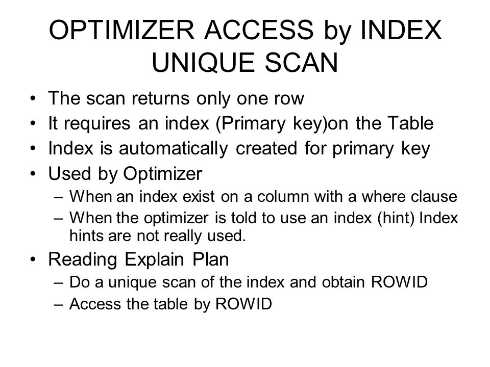 OPTIMIZER ACCESS by INDEX UNIQUE SCAN The scan returns only one row It requires an index (Primary key)on the Table Index is automatically created for