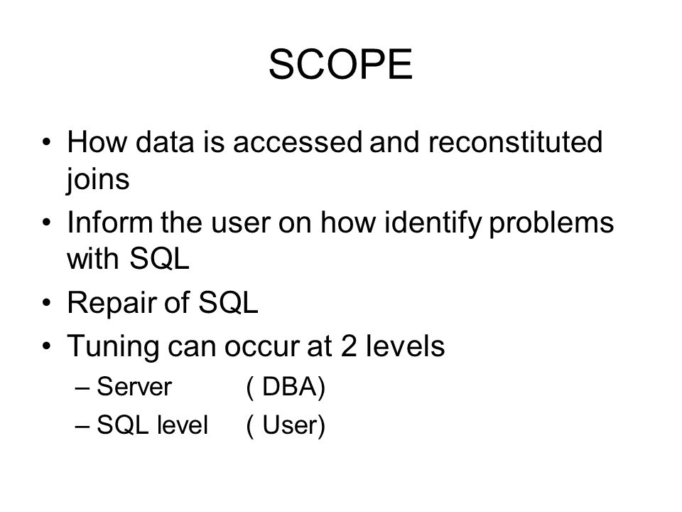 SCOPE How data is accessed and reconstituted joins Inform the user on how identify problems with SQL Repair of SQL Tuning can occur at 2 levels –Serve