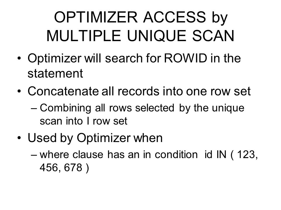 OPTIMIZER ACCESS by MULTIPLE UNIQUE SCAN Optimizer will search for ROWID in the statement Concatenate all records into one row set –Combining all rows