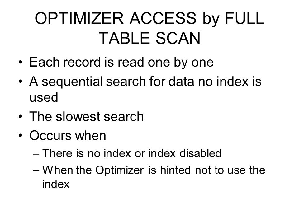OPTIMIZER ACCESS by FULL TABLE SCAN Each record is read one by one A sequential search for data no index is used The slowest search Occurs when –There