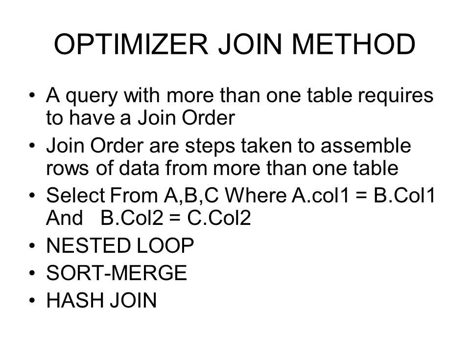 OPTIMIZER JOIN METHOD A query with more than one table requires to have a Join Order Join Order are steps taken to assemble rows of data from more tha