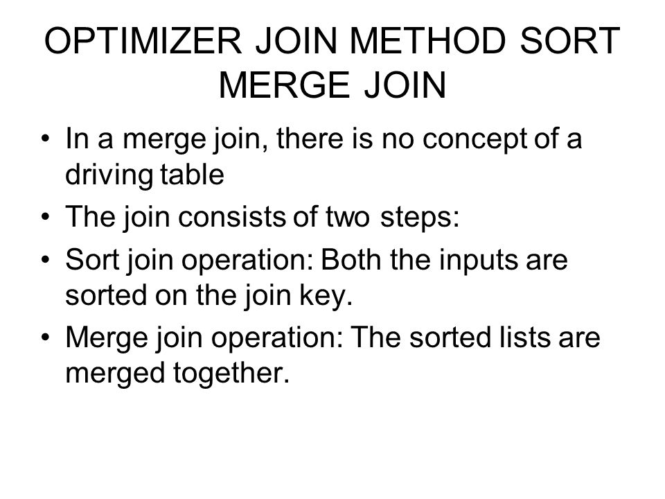 OPTIMIZER JOIN METHOD SORT MERGE JOIN In a merge join, there is no concept of a driving table The join consists of two steps: Sort join operation: Bot