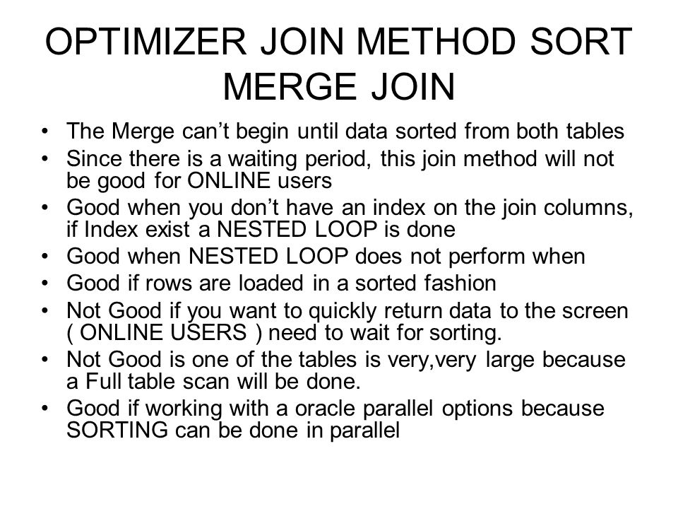 OPTIMIZER JOIN METHOD SORT MERGE JOIN The Merge cant begin until data sorted from both tables Since there is a waiting period, this join method will n