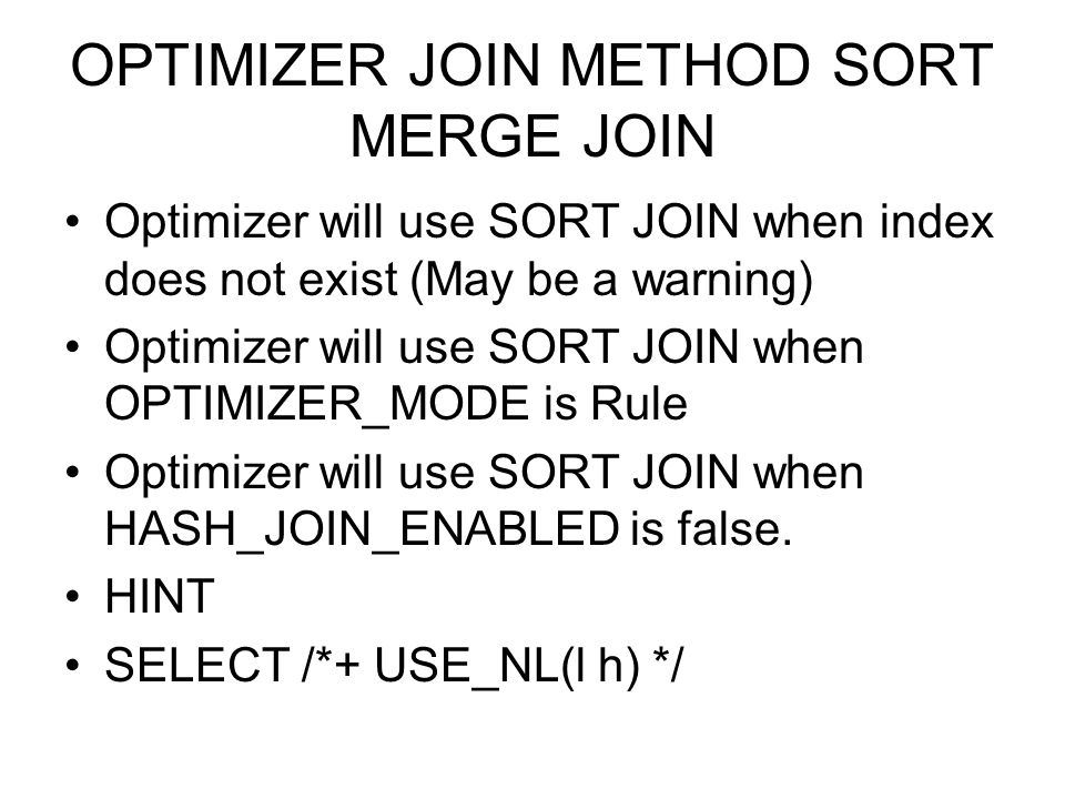 OPTIMIZER JOIN METHOD SORT MERGE JOIN Optimizer will use SORT JOIN when index does not exist (May be a warning) Optimizer will use SORT JOIN when OPTI