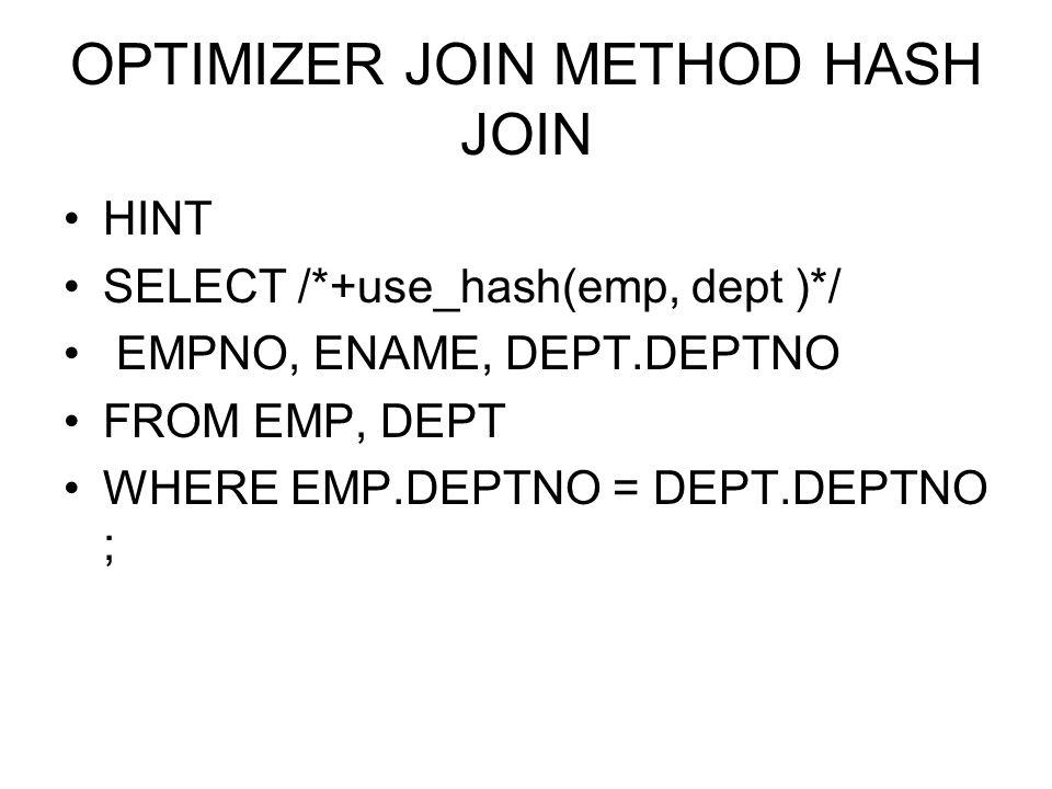 OPTIMIZER JOIN METHOD HASH JOIN HINT SELECT /*+use_hash(emp, dept )*/ EMPNO, ENAME, DEPT.DEPTNO FROM EMP, DEPT WHERE EMP.DEPTNO = DEPT.DEPTNO ;