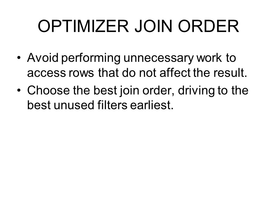 OPTIMIZER JOIN ORDER Avoid performing unnecessary work to access rows that do not affect the result. Choose the best join order, driving to the best u