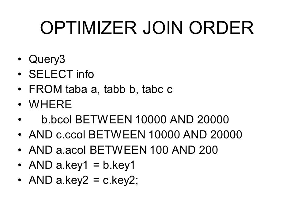 OPTIMIZER JOIN ORDER Query3 SELECT info FROM taba a, tabb b, tabc c WHERE b.bcol BETWEEN 10000 AND 20000 AND c.ccol BETWEEN 10000 AND 20000 AND a.acol
