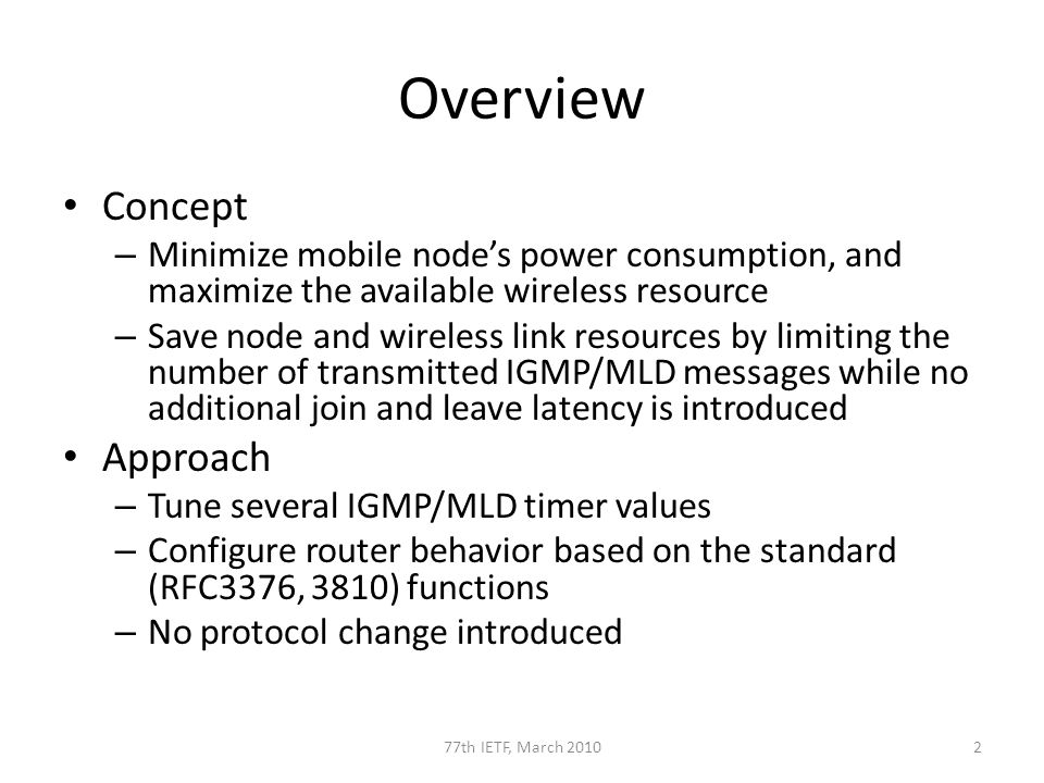 Overview Concept – Minimize mobile nodes power consumption, and maximize the available wireless resource – Save node and wireless link resources by limiting the number of transmitted IGMP/MLD messages while no additional join and leave latency is introduced Approach – Tune several IGMP/MLD timer values – Configure router behavior based on the standard (RFC3376, 3810) functions – No protocol change introduced 277th IETF, March 2010