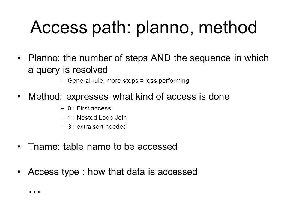 Access path: planno, method Planno: the number of steps AND the sequence in which a query is resolved –General rule, more steps = less performing Meth