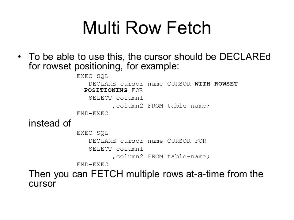 Multi Row Fetch To be able to use this, the cursor should be DECLAREd for rowset positioning, for example: EXEC SQL DECLARE cursor-name CURSOR WITH ROWSET POSITIONING FOR SELECT column1,column2 FROM table-name; END-EXEC instead of EXEC SQL DECLARE cursor-name CURSOR FOR SELECT column1,column2 FROM table-name; END-EXEC Then you can FETCH multiple rows at-a-time from the cursor