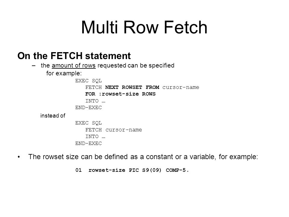 Multi Row Fetch On the FETCH statement –the amount of rows requested can be specified for example: EXEC SQL FETCH NEXT ROWSET FROM cursor-name FOR :rowset-size ROWS INTO … END-EXEC instead of EXEC SQL FETCH cursor-name INTO … END-EXEC The rowset size can be defined as a constant or a variable, for example: 01 rowset-size PIC S9(09) COMP-5.