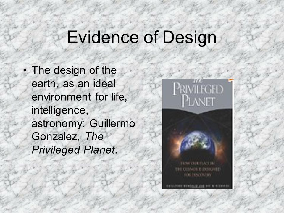 Evidence of Design The design of the earth, as an ideal environment for life, intelligence, astronomy: Guillermo Gonzalez, The Privileged Planet.