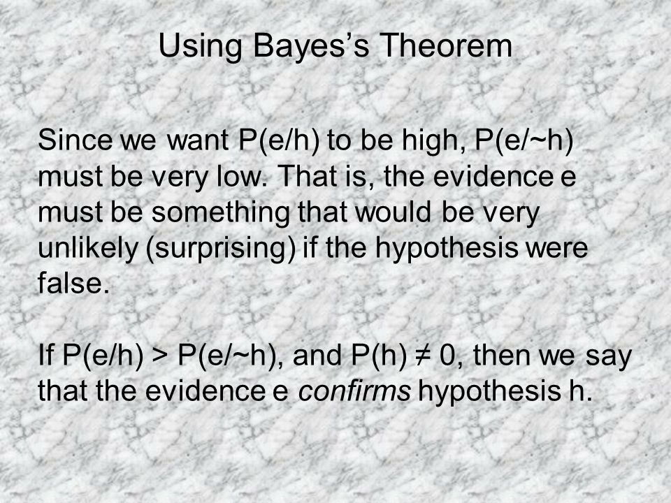 Using Bayess Theorem Since we want P(e/h) to be high, P(e/~h) must be very low.
