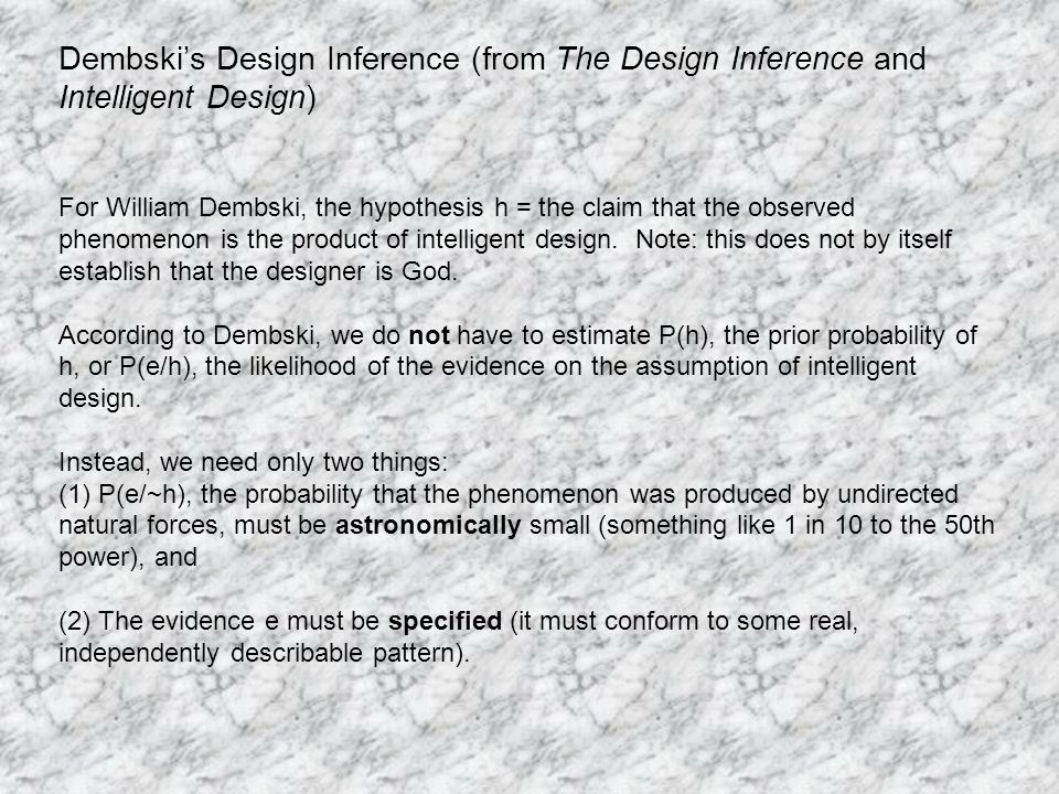 Dembskis Design Inference (from The Design Inference and Intelligent Design) For William Dembski, the hypothesis h = the claim that the observed phenomenon is the product of intelligent design.
