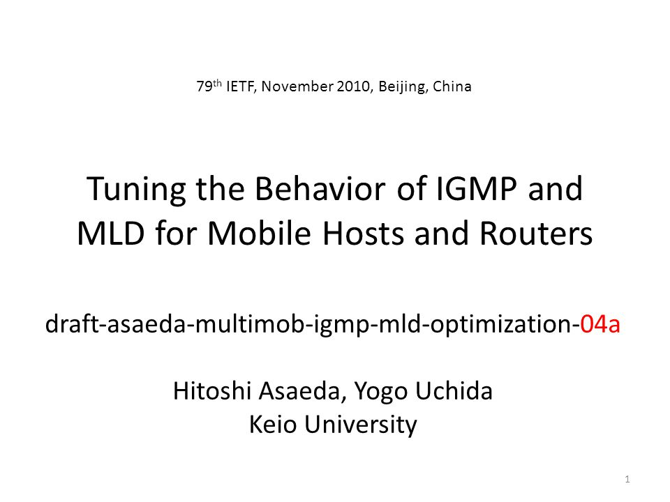 Tuning the Behavior of IGMP and MLD for Mobile Hosts and Routers draftasaedamultimobigmpmldoptimization04a Hitoshi Asaeda, Yogo Uchida Keio University 79 th IETF, November 2010, Beijing, China 1