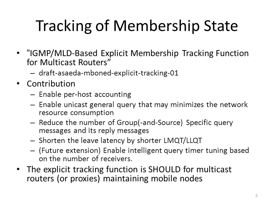 Tracking of Membership State IGMP/MLD-Based Explicit Membership Tracking Function for Multicast Routers – draft-asaeda-mboned-explicit-tracking-01 Contribution – Enable per-host accounting – Enable unicast general query that may minimizes the network resource consumption – Reduce the number of Group(-and-Source) Specific query messages and its reply messages – Shorten the leave latency by shorter LMQT/LLQT – (Future extension) Enable intelligent query timer tuning based on the number of receivers.