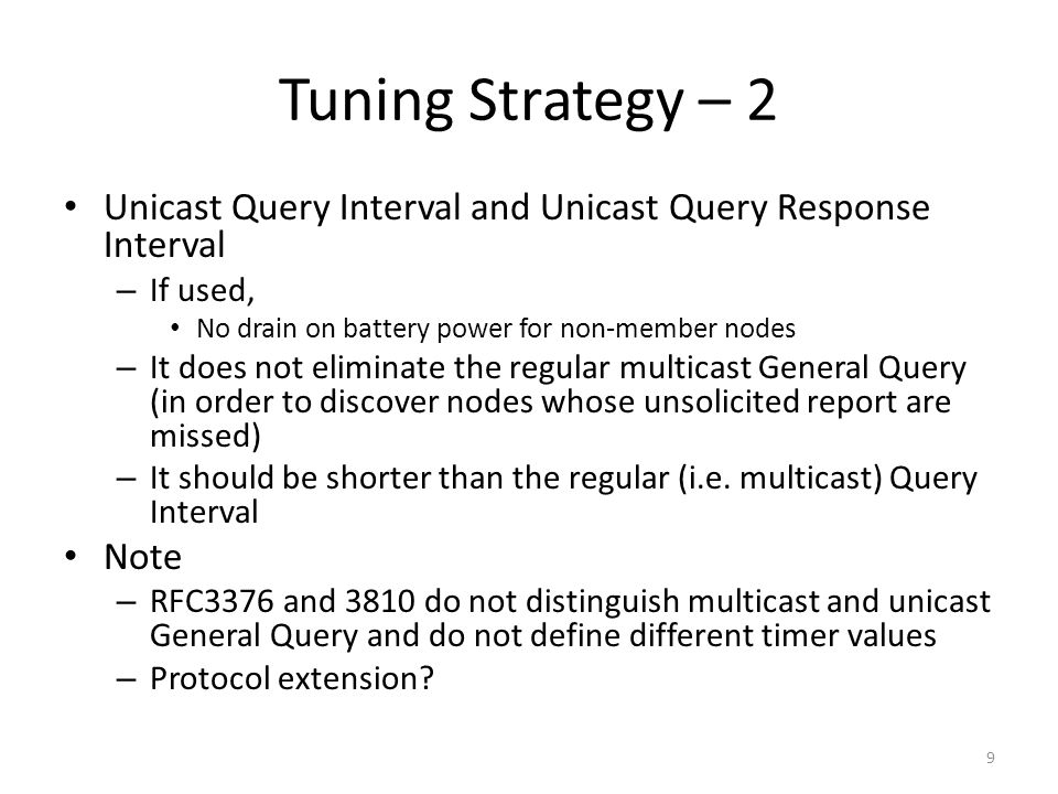 Tuning Strategy – 2 Unicast Query Interval and Unicast Query Response Interval – If used, No drain on battery power for non-member nodes – It does not eliminate the regular multicast General Query (in order to discover nodes whose unsolicited report are missed) – It should be shorter than the regular (i.e.
