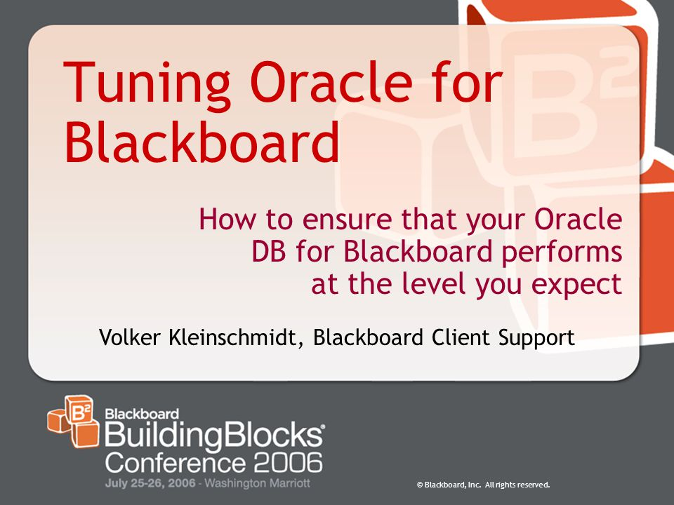 © Blackboard, Inc. All rights reserved. Tuning Oracle for Blackboard How to ensure that your Oracle DB for Blackboard performs at the level you expect