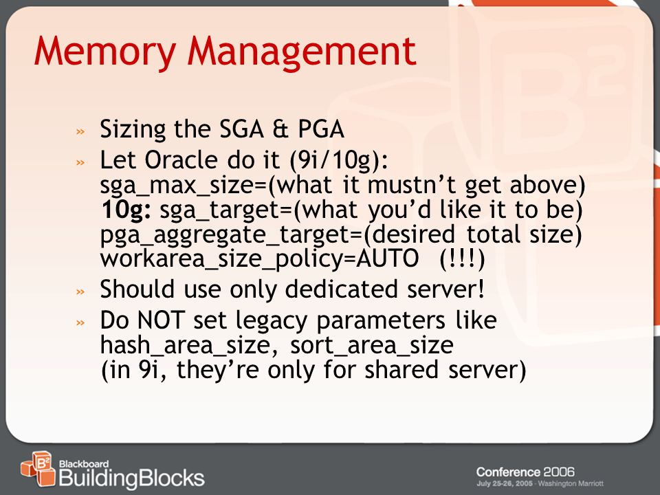Memory Management » Sizing the SGA & PGA » Let Oracle do it (9i/10g): sga_max_size=(what it mustnt get above) 10g: sga_target=(what youd like it to be