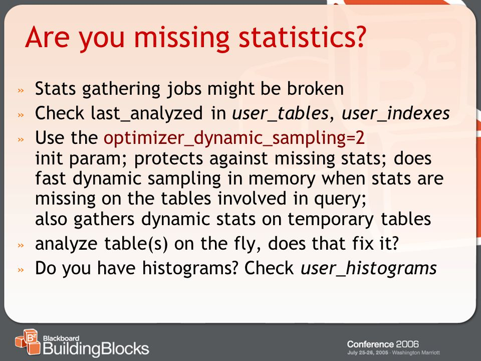 Are you missing statistics? » Stats gathering jobs might be broken » Check last_analyzed in user_tables, user_indexes » Use the optimizer_dynamic_samp