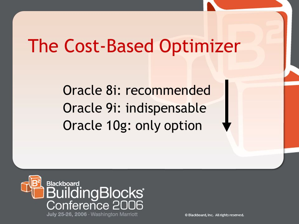 © Blackboard, Inc. All rights reserved. The Cost-Based Optimizer Oracle 8i: recommended Oracle 9i: indispensable Oracle 10g: only option