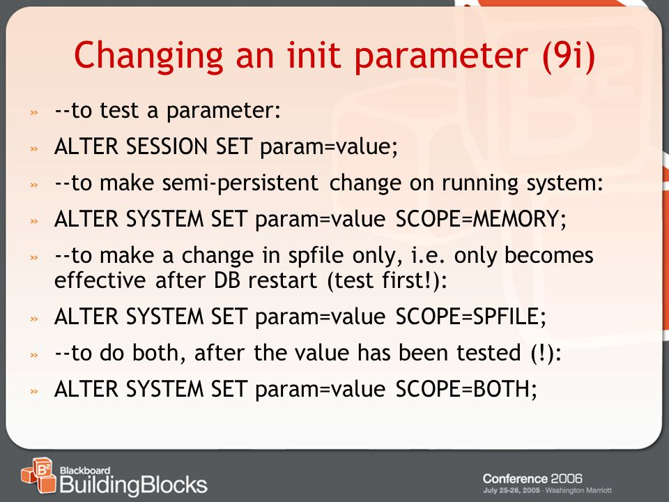 Changing an init parameter (9i) » --to test a parameter: » ALTER SESSION SET param=value; » --to make semi-persistent change on running system: » ALTE