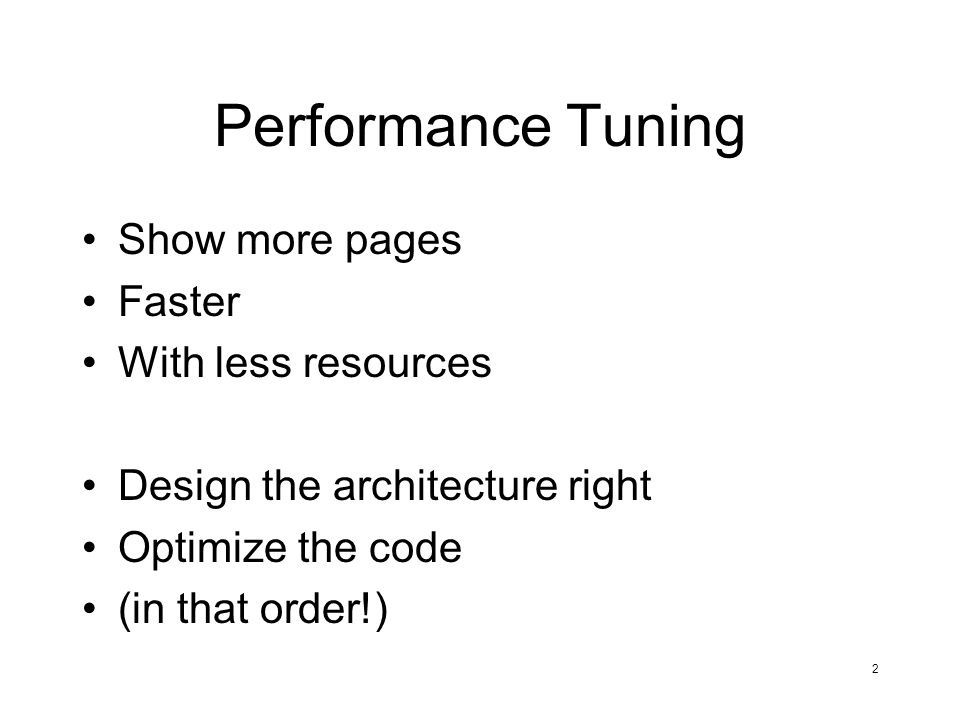 2 Performance Tuning Show more pages Faster With less resources Design the architecture right Optimize the code (in that order!)