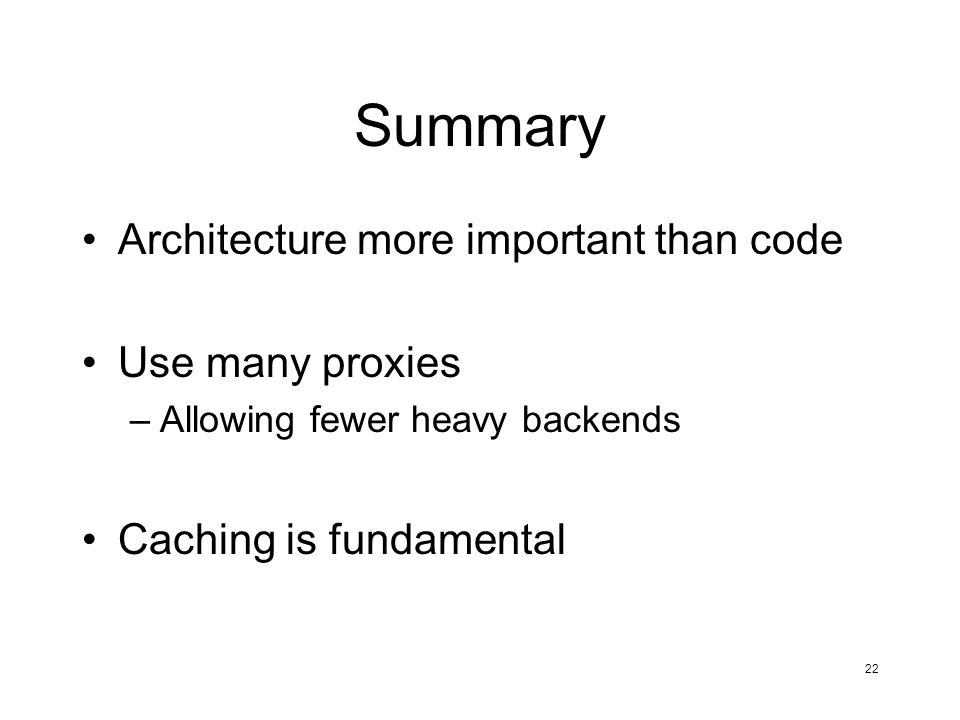 22 Summary Architecture more important than code Use many proxies –Allowing fewer heavy backends Caching is fundamental