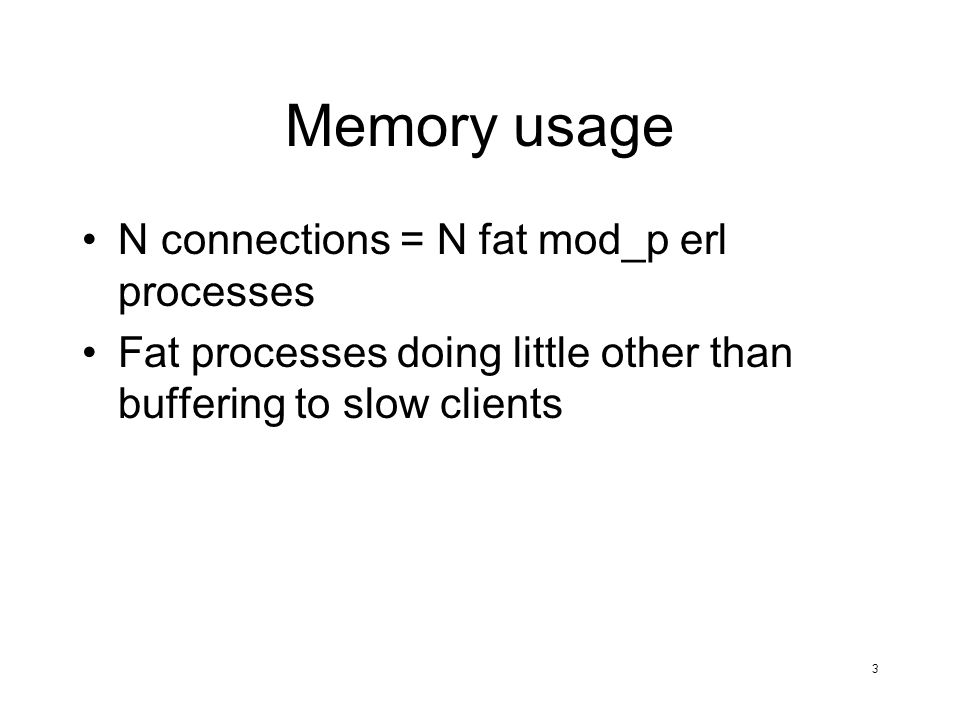 3 Memory usage N connections = N fat mod_p erl processes Fat processes doing little other than buffering to slow clients