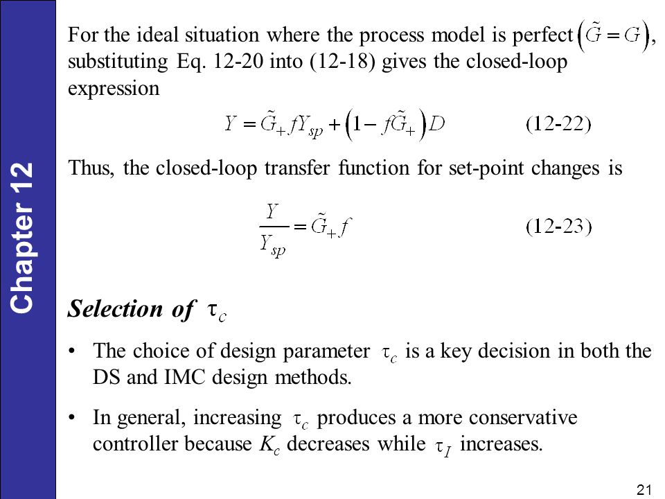 Chapter 12 21 For the ideal situation where the process model is perfect, substituting Eq. 12-20 into (12-18) gives the closed-loop expression Thus, t