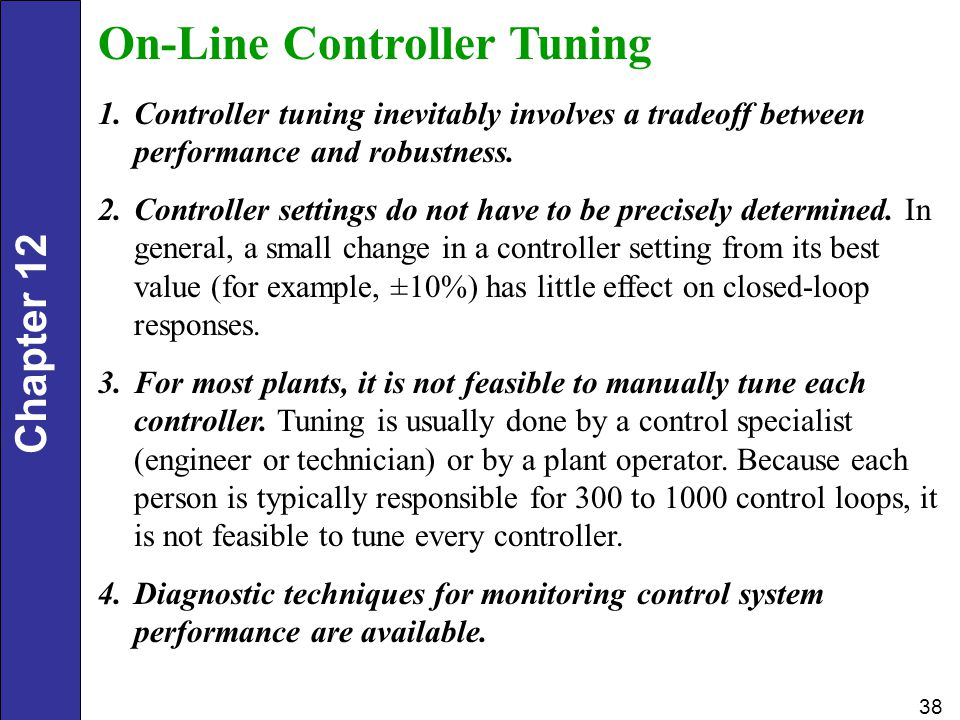 Chapter 12 38 On-Line Controller Tuning 1.Controller tuning inevitably involves a tradeoff between performance and robustness. 2.Controller settings d