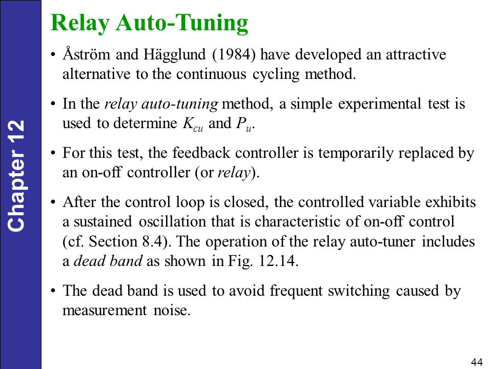 Chapter 12 44 Relay Auto-Tuning Åström and Hägglund (1984) have developed an attractive alternative to the continuous cycling method. In the relay aut