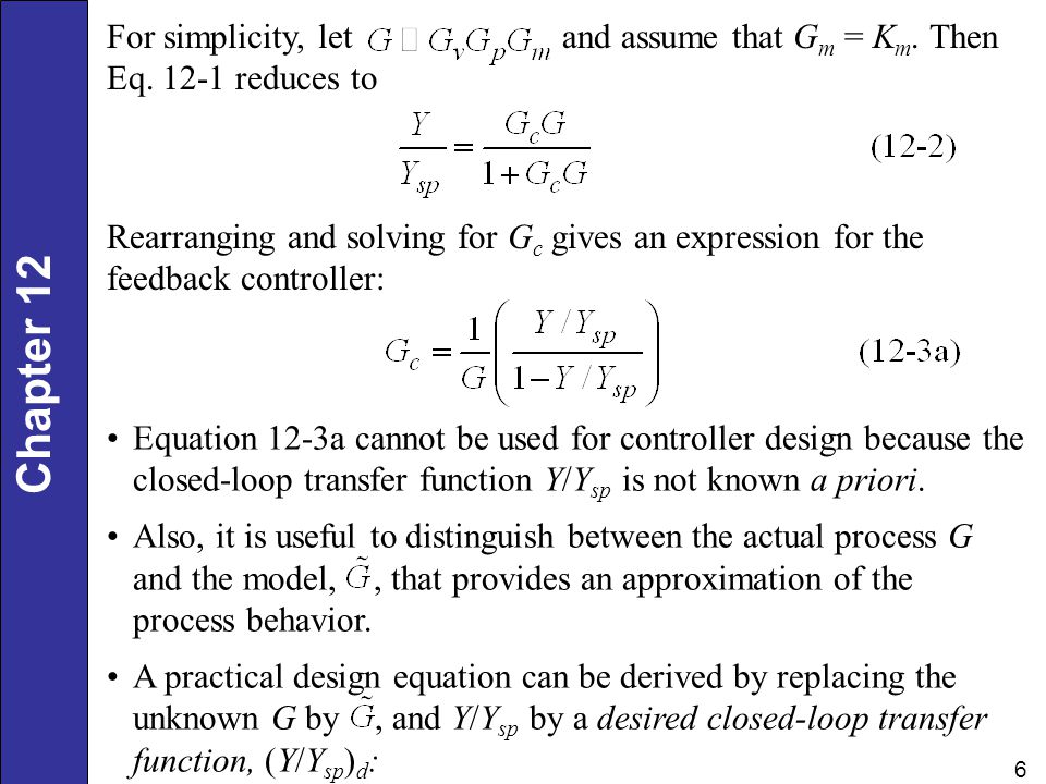 Chapter 12 6 For simplicity, let and assume that G m = K m. Then Eq. 12-1 reduces to Rearranging and solving for G c gives an expression for the feedb