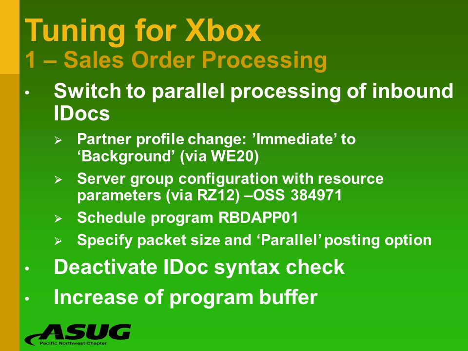 Tuning for Xbox 1 – Sales Order Processing Switch to parallel processing of inbound IDocs Partner profile change: Immediate to Background (via WE20) S
