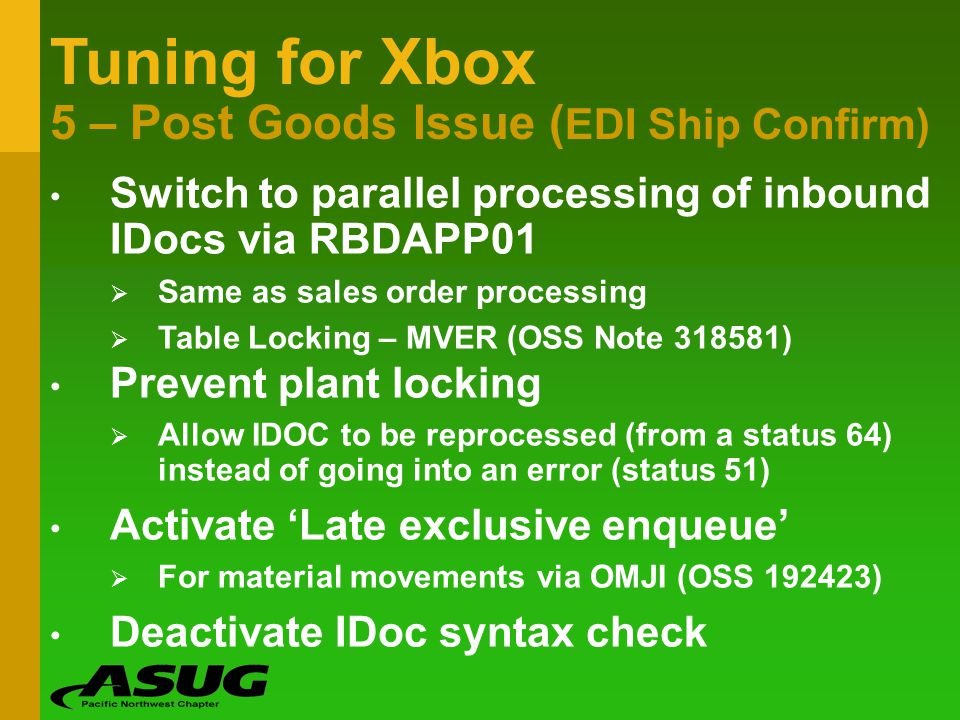 Tuning for Xbox 5 – Post Goods Issue ( EDI Ship Confirm) Switch to parallel processing of inbound IDocs via RBDAPP01 Same as sales order processing Ta